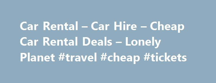 Car Rental – Car Hire – Cheap Car Rental Deals – Lonely Planet #travel #cheap #tickets http://travel.remmont.com/car-rental-car-hire-cheap-car-rental-deals-lonely-planet-travel-cheap-tickets/  #cheap car rentals # Advanced tips for US road trips Car rental tips from Lonely Planet's travel experts Dreaming of the open road? Car rental is all you need to hit the highway. Here's how to lock down the right car hire deal. Desert road trip, winding mountain passes or zooming around national parks?…
