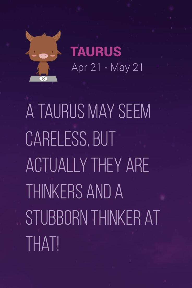 A Taurus may seem careless, but actually they are thinkers and a stubborn thinker at that!