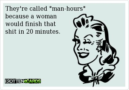 """They're called """"man-hours""""   because a woman   would finish that   shit in 20 minutes."""