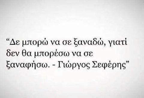 Γιώργος Σεφέρης - Δε μπορώ να σε ξαναδώ, γιατί δε θα μπορέσω να σε ξαναφήσω.