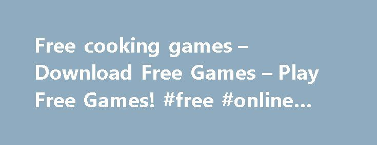 Free cooking games – Download Free Games – Play Free Games! #free #online #card #games http://game.remmont.com/free-cooking-games-download-free-games-play-free-games-free-online-card-games/  Free Cooking games games – huge collection of breathtaking games for everyone! Visit AllGamesHome.com and enjoy hundreds of high-quality games of different genres. You come to our website and see this nearly endless list of games. What is your reaction? You are predictably stuck. That's why we have…