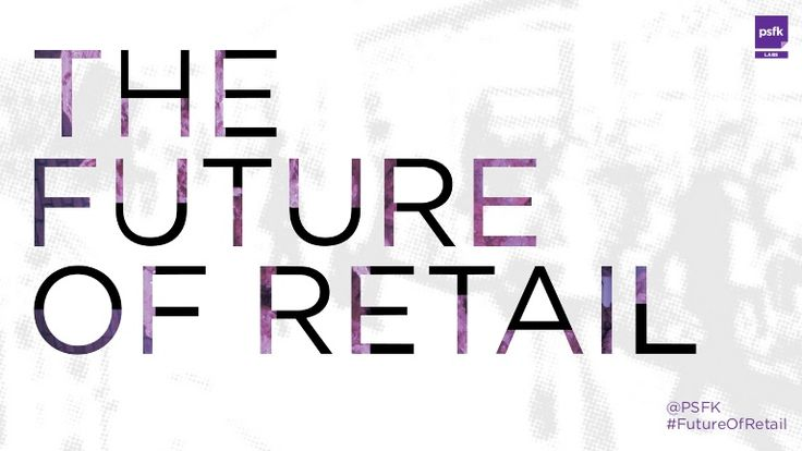 PSFK Presents The Future Of Retail 2014 by PSFK via slideshare