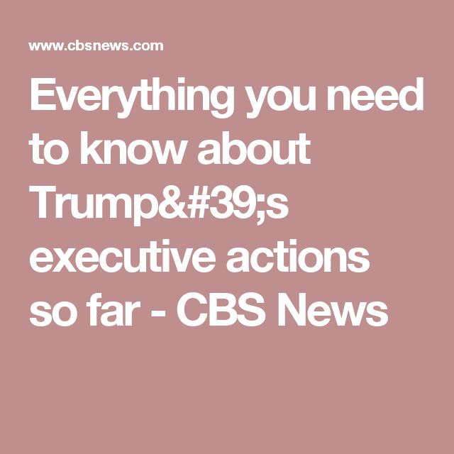 Everything you need to know about Trump's executive actions so far - CBS News