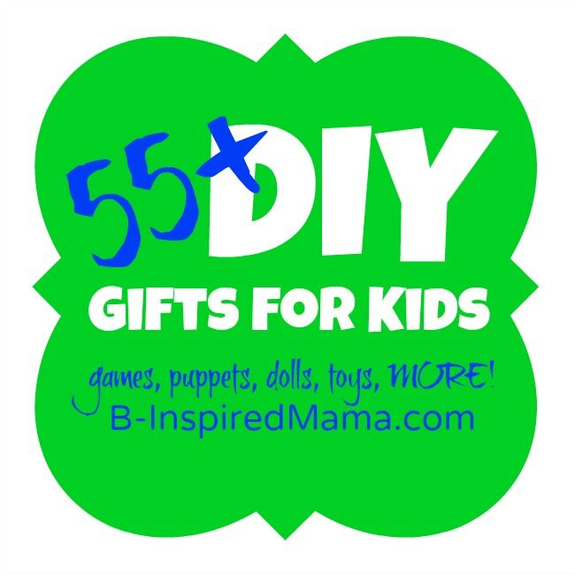 55+ DIY Gifts for Kids at B-InspiredMama.com... this is an AWESOME collection!  A must see!