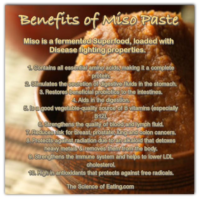 Miso is a paste made from soybeans, sea salt, and koji (a mold starter), and often mixed with brown rice, barley or other grains. The mixture ferments for 3 months to 3 years, producing an enzyme-rich food, that's effective in detoxifying & eliminating elements in the body like pollution, radioactivity and artificial chemicals from the soil & food system. This is an item that should be used much more in American cooking, an can be implemented easily to numerous dishes!