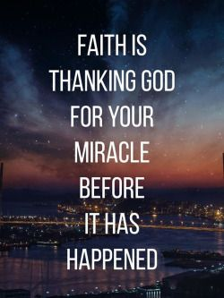 Faith is thanking God for your miracle before it has happened