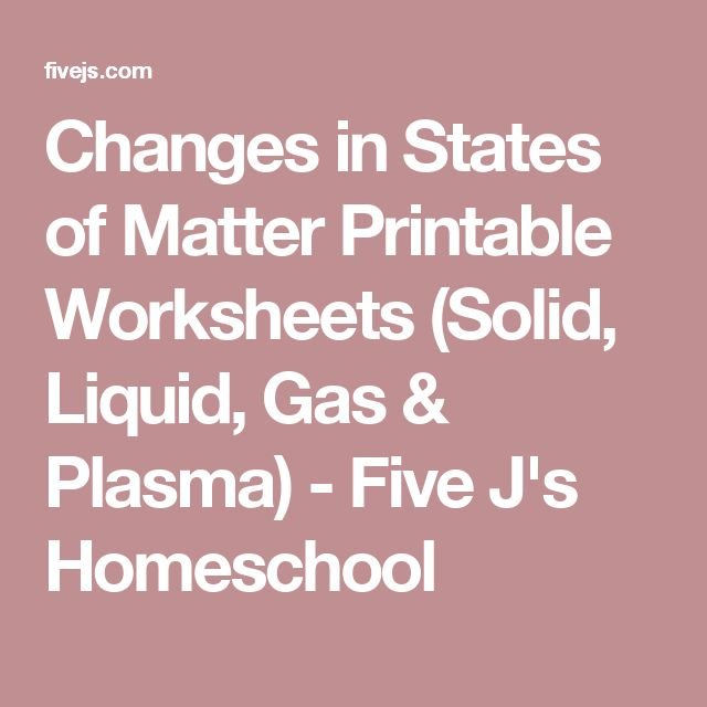 Changes in States of Matter Printable Worksheets (Solid, Liquid, Gas & Plasma) - Five J's Homeschool