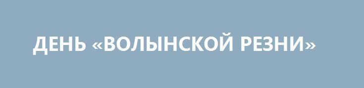 ДЕНЬ «ВОЛЫНСКОЙ РЕЗНИ» http://rusdozor.ru/2017/07/11/den-volynskoj-rezni/  С прошлого года Польша отмечает 11 июля день памяти жертв украинского националистического террора  Летом прошлого года польский Сейм постановил отмечать 11 июля «Национальный день памяти жертв совершенного украинскими националистами геноцида граждан II Речи Посполитой Польской». За резолюцию, которую подготовила ...