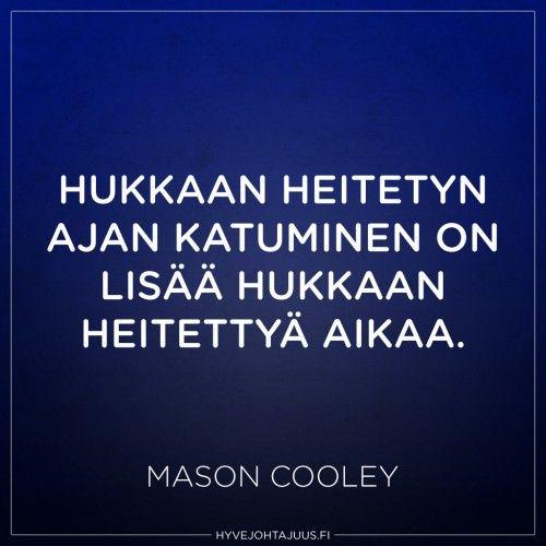 Hukkaan heitetyn ajan katuminen on lisää hukkaan heitettyä aikaa. — Mason Cooley