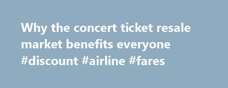 Why the concert ticket resale market benefits everyone #discount #airline #fares http://tickets.nef2.com/why-the-concert-ticket-resale-market-benefits-everyone-discount-airline-fares/  Why the concert ticket resale market benefits everyone Artists, venues, concertgoers — no one likes ticket scalpers. But new research from Duke University s Fuqua School of Business suggests a concert ticket resale market can be a plus for everyone involved. Professor Victor Bennett found that when tickets…