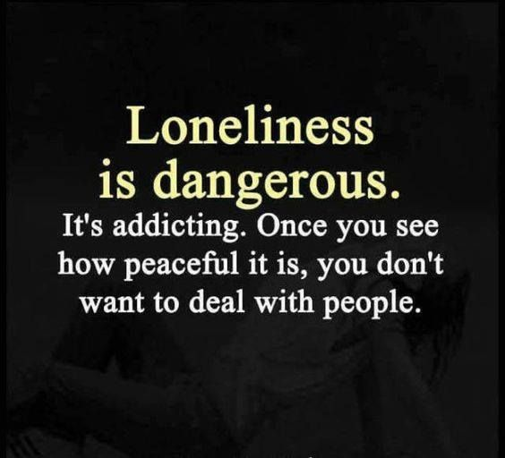 Loneliness is dangerous. It's addicting. Once you see how peaceful it is, you don't want to deal with people
