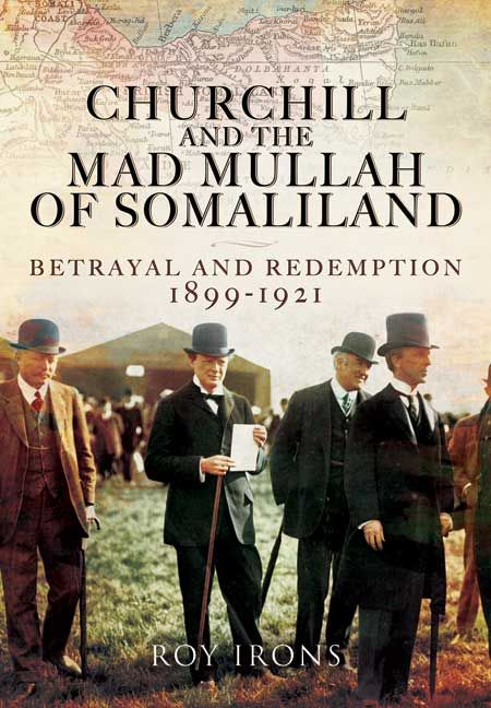 Churchill and the Mad Mullah of Somaliland - Betrayal and Redemption 1899-1921