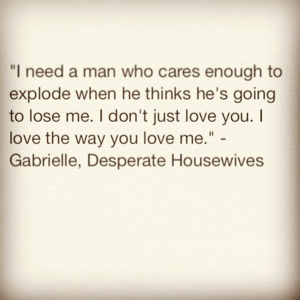 Desperate Housewives quotes are the best|| it's the way you love me  nobody can take that from you