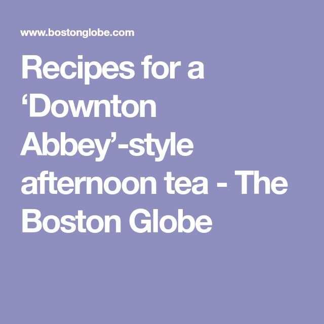 Recipes for a 'Downton Abbey'-style afternoon tea - The Boston Globe