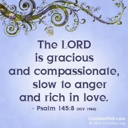 The Lord is gracious and compassionate, slow to anger and rich in love. - Psalm 148:8    Daily Bible Verse via Christian.org