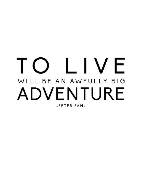 TO LIVE  Will be an awfully big     ADVENTURE  ~ Peter Pan~