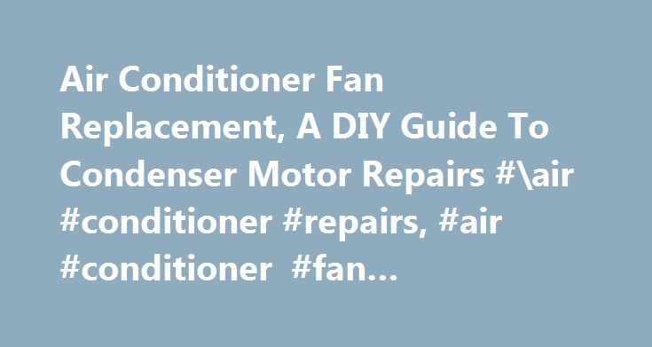 Air Conditioner Fan Replacement, A DIY Guide To Condenser Motor Repairs #\air #conditioner #repairs, #air #conditioner #fan #replacement http://columbus.nef2.com/air-conditioner-fan-replacement-a-diy-guide-to-condenser-motor-repairs-air-conditioner-repairs-air-conditioner-fan-replacement/  # Air Conditioner Fan Replacement, A DIY Guide. With our air conditioner fan replacement guide, you can do it yourself and save. The typical cost for an hvac service company to perform this task would be…