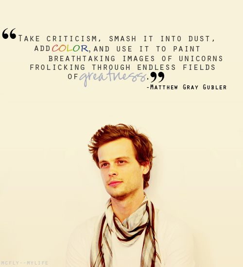 """""""Take criticism, smash it into dust, add COLOR and use it to paint breathtaking images of unicorns frolicking through endless fields of GREATNESS.""""  -Matthew Gray Gubler"""
