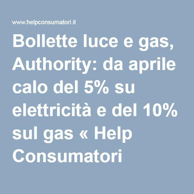 Bollette luce e gas, Authority: da aprile calo del 5% su elettricità e del 10% sul gas « Help Consumatori