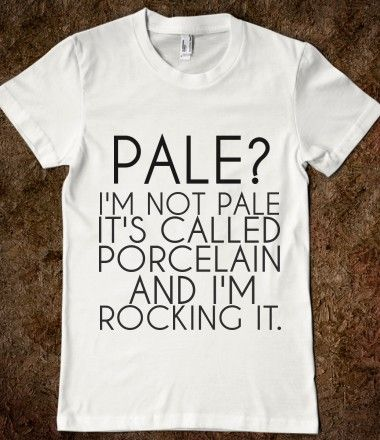 Pale? I'm not pale. It's called porcelain and I'm rocking it! :) I need this shirt!