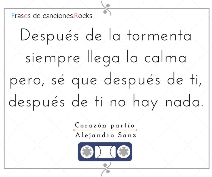 """""""Después de la tormenta siempre llega la calma pero sé que después de ti, después de ti no hay nada"""" Corazón partío - Alejandro Sanz"""