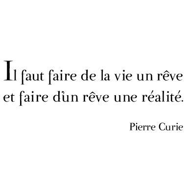 Il faut faire de la vie un rêve et faire d'un rêve une réalité. - Pierre Curie