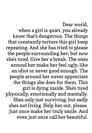 dear world, when a girl is quie, you already know that's dangerous. the things that constantly torture thsi girl keep repeating. and she has tried to please the people surrounding her; but now she's tired. give her a break. the ones around her make her feel ugly, like an idiot or never good enough. the people around her never appreciate the things she does for them. this girl is dying inside. she's tried physically, emotionally, and mentally. (cont)