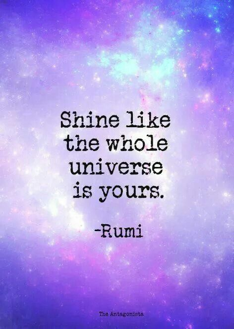 Shine like the whole universe is yours - Rumi