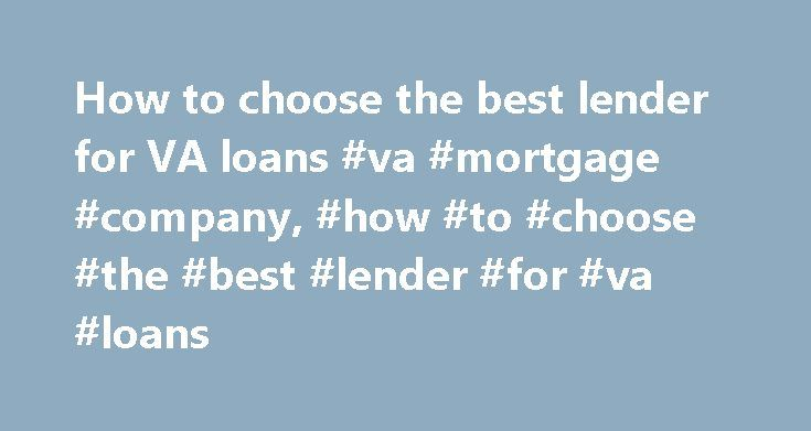 How to choose the best lender for VA loans #va #mortgage #company, #how #to #choose #the #best #lender #for #va #loans http://detroit.remmont.com/how-to-choose-the-best-lender-for-va-loans-va-mortgage-company-how-to-choose-the-best-lender-for-va-loans/  # How to choose the best lender for VA loans By: VA Loan Captain, January 5, 2015 (Photo Credit: LM Otero/AP) VA loans offer specific advantages that conventional loans simply can't match. Of course, the main ingredient is not requiring a…