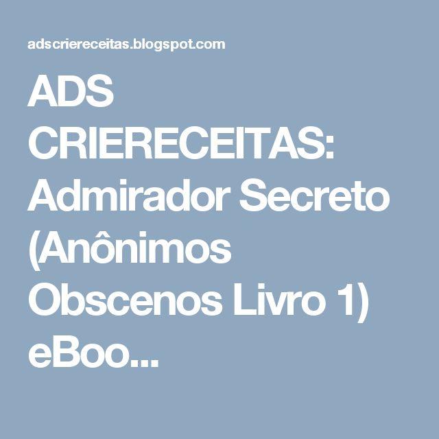 ADS CRIERECEITAS: Admirador Secreto (Anônimos Obscenos Livro 1) eBoo...