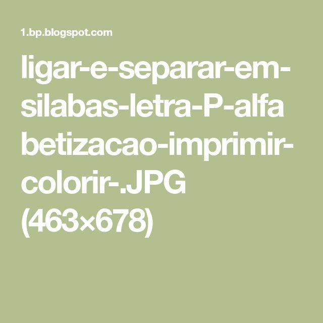 ligar-e-separar-em-silabas-letra-P-alfabetizacao-imprimir-colorir-.JPG (463×678)