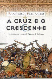 A Cruz e o Crescente - Cristianismo e Islã, de Maomé À Reforma