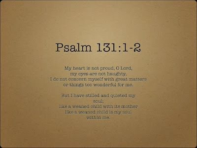 For more on Psalm 131, see:https://www.google.com/url?sa=t&source=web&rct=j&url=https://www.biblical.edu/faculty-blog/96-regular-content/733-calm-and-quiet-like-the-weaned-child-with-me-psalm-131&ved=0ahUKEwj424zQ7qPNAhVO7WMKHVeaDJwQFggpMAQ&usg=AFQjCNG_-WG8oSuYo_Gjp-DbTd-LuuboiA&sig2=X64bXZOijmDWdTciD3kxNA