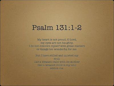 For more on Psalm 131, see:https://www.google.com/url?sa=t&source=web&rct=j&url=https://www.biblical.edu/faculty-blog/96-regular-content/733-calm-and-quiet-like-the-weaned-child-with-me-psalm-131&ved=0ahUKEwj424zQ7qPNAhVO7WMKHVeaDJwQFggpMAQ&usg=AFQjCNG_-WG8oSuYo_Gjp-DbTd-LuuboiA&sig2=X64bXZOijmDWdTciD3kxNA