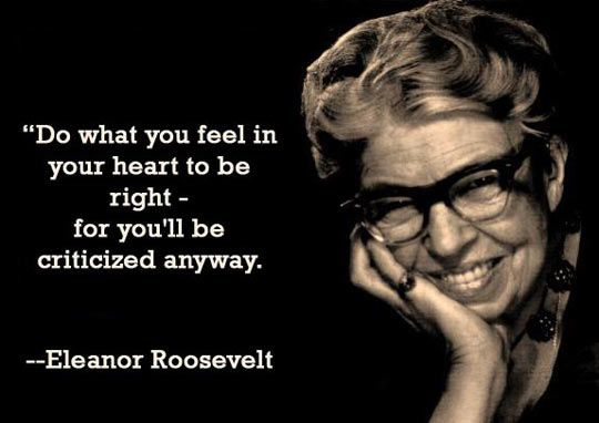 Do what you feel in your heart to be right - for you'll be criticized anyway. - Eleanor Roosevelt