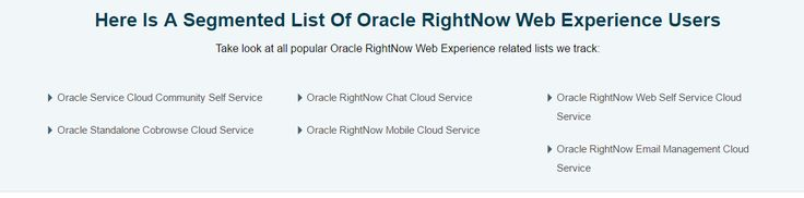 Take your marketing solutions to cloud-based RightNow Web Experience users by selecting the most comprehensively segmented Oracle RightNow Web Experience users list from InfoClutch.Target Sales rep, Developers,and decision makers of your choice from any global markets.