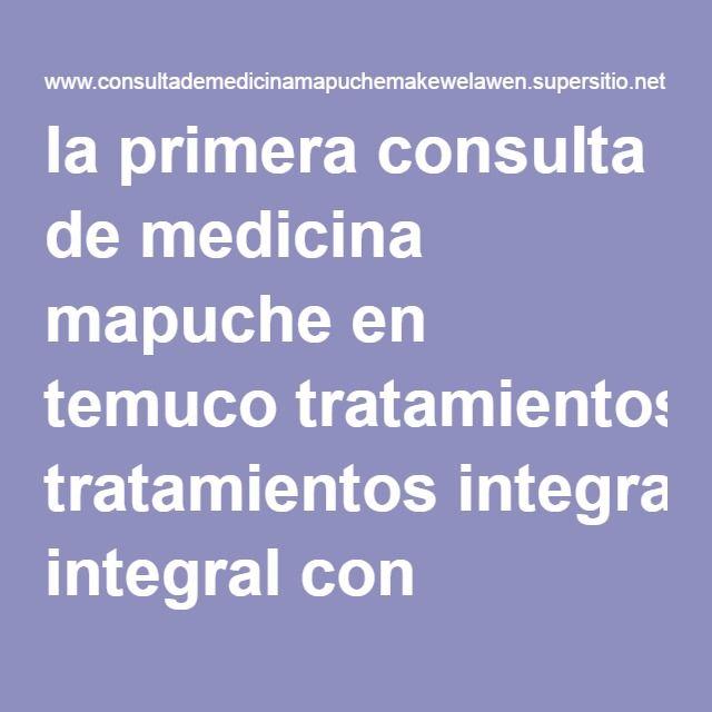 la primera consulta de medicina mapuche en temuco tratamientos integral con machis, lawentuchefe y biologo clinico CONSULTADEMEDICINAMAPUCHEMAKEWELAWEN :