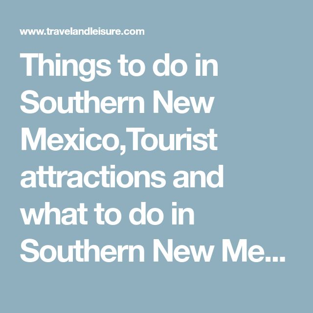 Things to do in Southern New Mexico,Tourist attractions and what to do in Southern New Mexico, New Mexico | Travel + Leisure