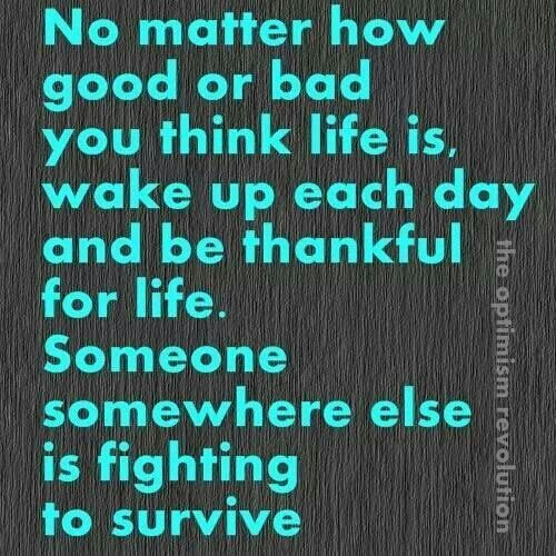 Ovarian Cancer Awareness ~ No matter how good or bad you think life is , wake up each day and be thankful for life . Someone somewhere else is fighting to survive