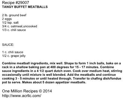 TANGY BUFFET MEATBALLS  2 lb. ground beef 2 eggs 1/2 tsp. salt 3/4 c. oatmeal,uncooked 1/3 c. chili sauce    SAUCE:  1 c. chili sauce 1/2 c. grape jelly  Combine meatball ingredients, mix well. Shape to form 1 inch balls, bake on a rack in a shallow baking pan at 400 degrees for 15 - 17 minutes. Combine sauce ingredients in a 4 1/2 quart dutch oven. Cook over medium heat, stirring occasionally until mixture is well blended. Add the meatballs and continue cooking 3 - 5 minutes ...