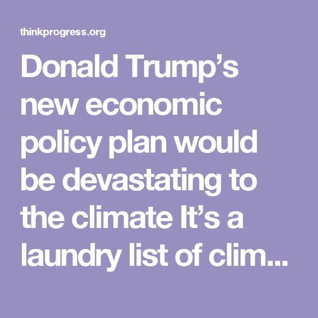 Donald Trump's new economic policy plan would be devastating to theclimate It's a laundry list of climate activists' worst nightmares.