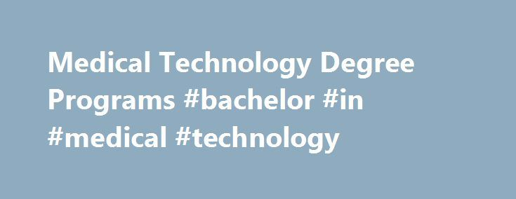 Medical Technology Degree Programs #bachelor #in #medical #technology http://kenya.remmont.com/medical-technology-degree-programs-bachelor-in-medical-technology/  # Diagnosing Medical Equipment: Medical Technology Degree Studying medical technology helps you develop the skills to operate sensitive equipment used to acquire the necessary information to diagnose patients in hospitals, doctor offices and other healthcare facilities. Earning a degree in medical technology is one of the best ways…