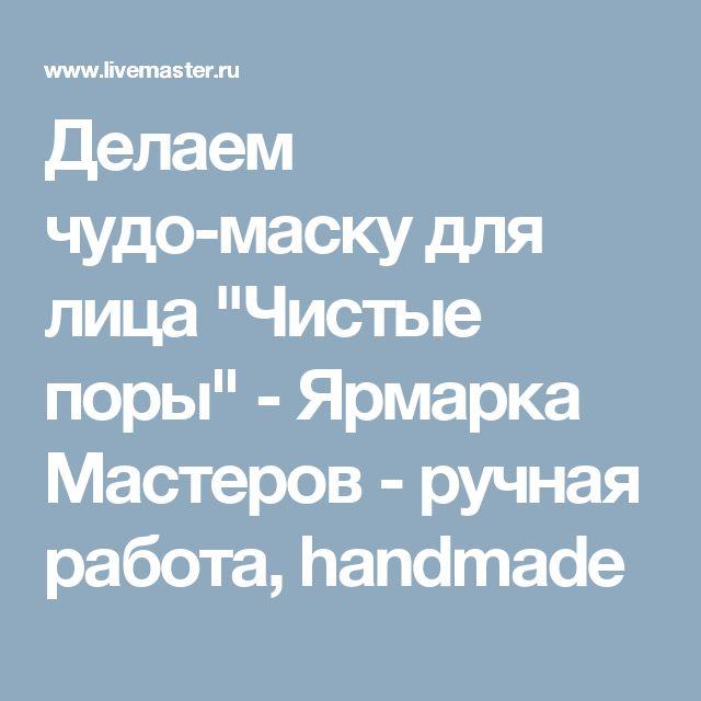 """Делаем чудо-маску для лица """"Чистые поры"""" - Ярмарка Мастеров - ручная работа, handmade"""