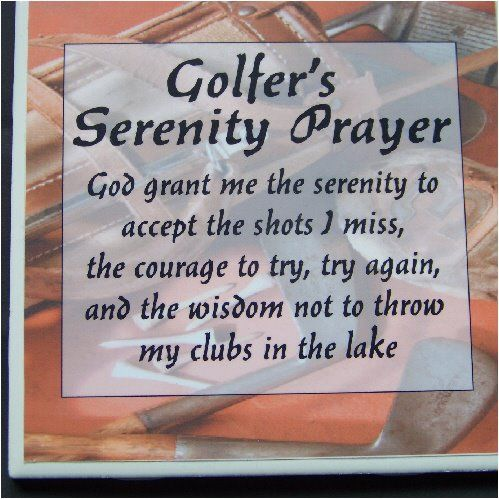Golfer's Serenity Prayer:  God grant me the serenity to accept the shots I miss, the courage to try, try again, and the wisdom not to throw my clubs in the lake