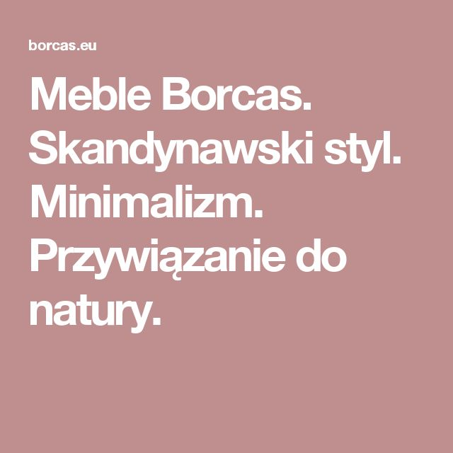 Meble Borcas. Skandynawski styl. Minimalizm. Przywiązanie do natury.