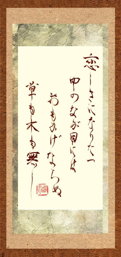 Japanese poem by Emperor Fushimi (1265~1317): in the midst of love, within my gaze, / in everything I can't see but one thing / no shade of tree, no blade of grass / only a vision of you 恋しさになりたつ 中のなが目には おもかげならぬ 草も木も無し