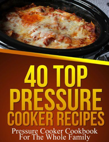 40 Top Pressure Cooker Recipes - Pressure Cooker Cookbook For The Whole Family by Sarah Stevens