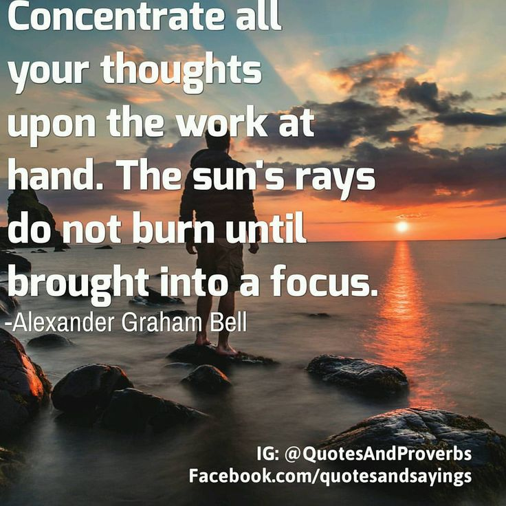 Concentrate all your thoughts upon the work at hand. The sun's rays do not burn until brought into a focus. -Alexander Graham Bell #quotes #sayings #proverbs #thoughtoftheday #quoteoftheday #motivational #inspirational #inspire #motivate #quote...