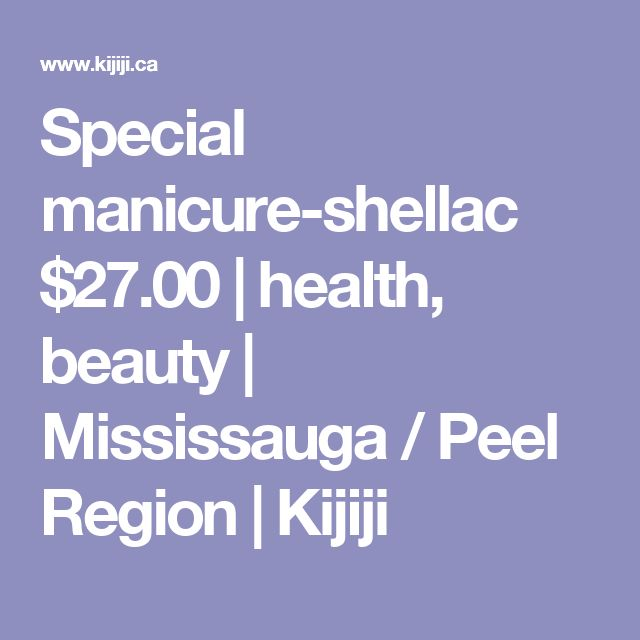 Special manicure-shellac $27.00 | health, beauty | Mississauga / Peel Region | Kijiji
