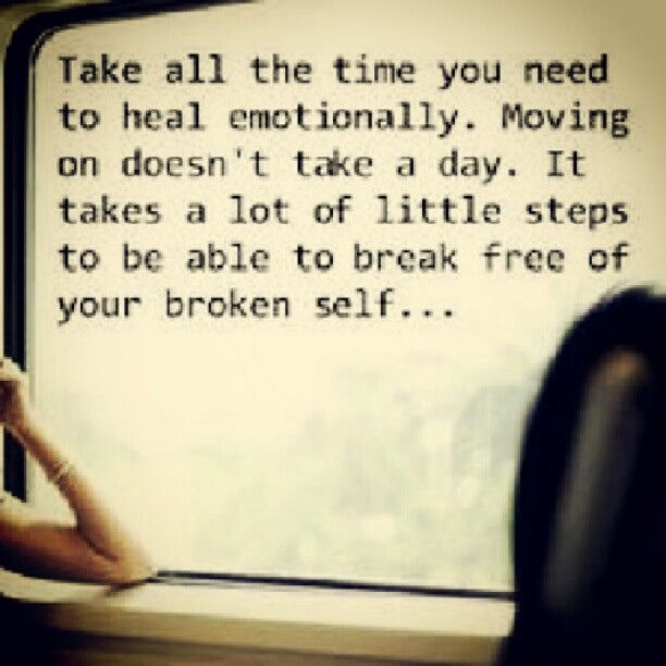 Take all the time you need to heal emotionally. Moving on doesn't take a day. It takes a lot of little steps to be able to break free of your broken self...